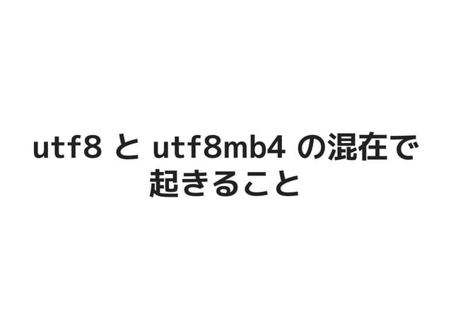 utf8 と utf8mb4 の混在でutf8 と utf8mb4 の混在で 起きること起きること