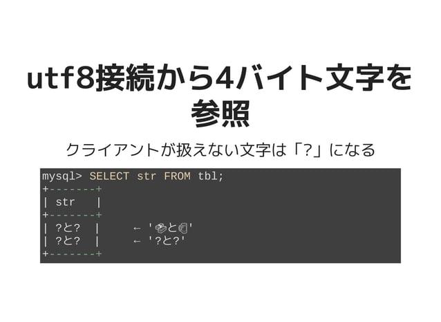 utf8接続から4バイト文字をutf8接続から4バイト文字を 参照参照 クライアントが扱えない文字は「?」になる mysql> SELECT str FROM tbl; +-------+ | str | +-------+ | ?と? | ←...