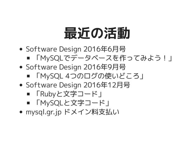 最近の活動最近の活動 Software Design 2016年6月号 「MySQLでデータベースを作ってみよう!」 Software Design 2016年9月号 「MySQL 4つのログの使いどころ」 Software Design 20...