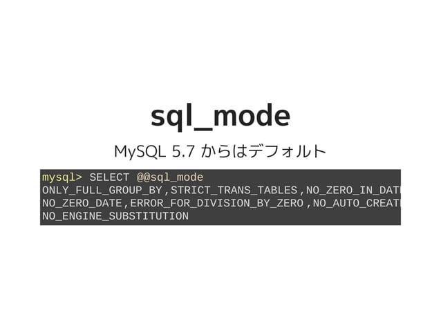 sql_modesql_mode MySQL 5.7 からはデフォルト mysql> SELECT @@sql_mode ONLY_FULL_GROUP_BY,STRICT_TRANS_TABLES,NO_ZERO_IN_DATE NO_ZER...