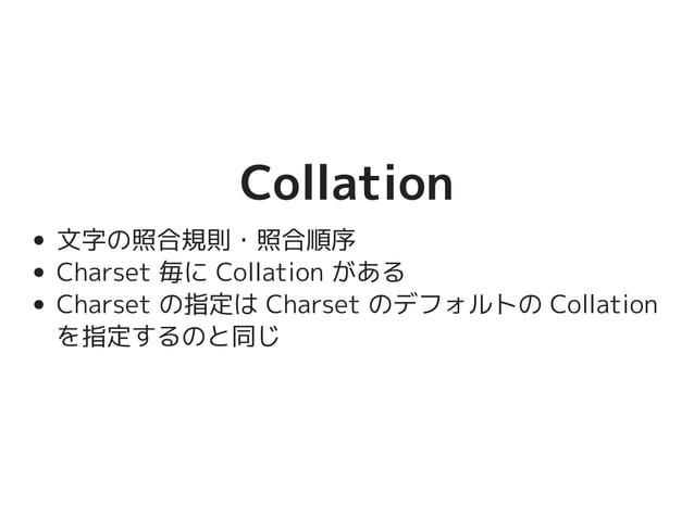 CollationCollation 文字の照合規則・照合順序 Charset 毎に Collation がある Charset の指定は Charset のデフォルトの Collation を指定するのと同じ