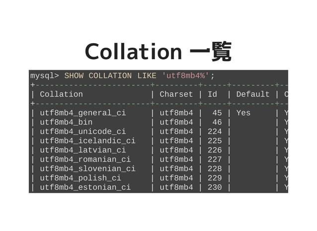 Collation 一覧Collation 一覧 mysql> SHOW COLLATION LIKE 'utf8mb4%'; +------------------------+---------+-----+---------+------...
