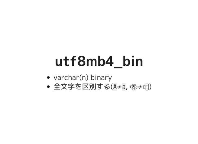 utf8mb4_binutf8mb4_bin varchar(n) binary 全文字を区別する(A≠a, �������������������≠�����������������)