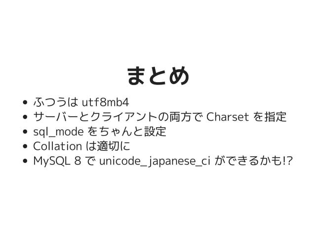 まとめまとめ ふつうは utf8mb4 サーバーとクライアントの両方で Charset を指定 sql_mode をちゃんと設定 Collation は適切に MySQL 8 で unicode_japanese_ci ができるかも!?
