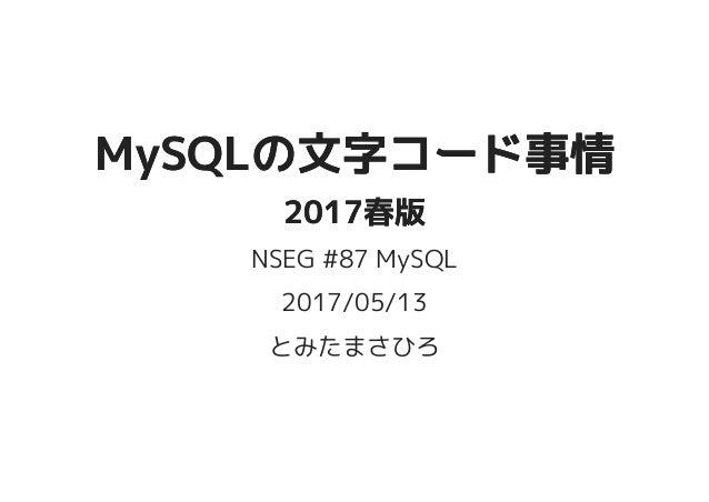 MySQLの文字コード事情MySQLの文字コード事情 2017春版2017春版 NSEG #87 MySQL 2017/05/13 とみたまさひろ