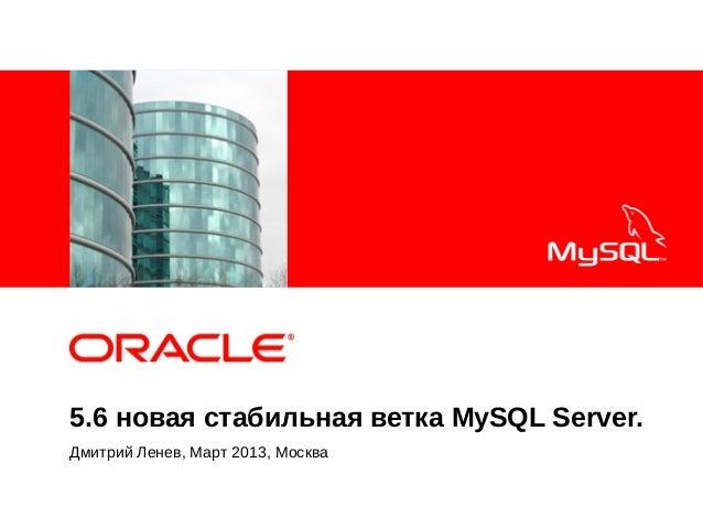 <Insert Picture Here>5.6 новая стабильная ветка MySQL Server.Дмитрий Ленев, Март 2013, Москва