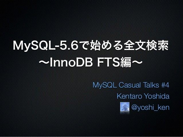 MySQL-5.6で始める全文検索∼InnoDB FTS編∼MySQL Casual Talks #4Kentaro Yoshida@yoshi_ken