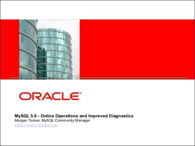 <Insert Picture Here>  MySQL 5.6 - Online Operations and Improved Diagnostics Morgan Tocker, MySQL Community Manager htt...