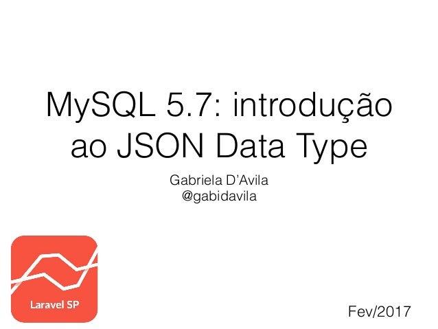 MySQL 5.7: introdução ao JSON Data Type Gabriela D'Avila @gabidavila Fev/2017