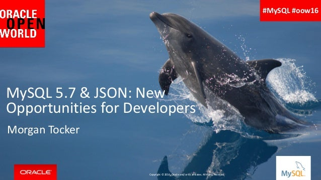 Copyright © 2016, Oracle and/or its affiliates. All rights reserved. | MySQL 5.7 & JSON: New Opportunities for Developers ...