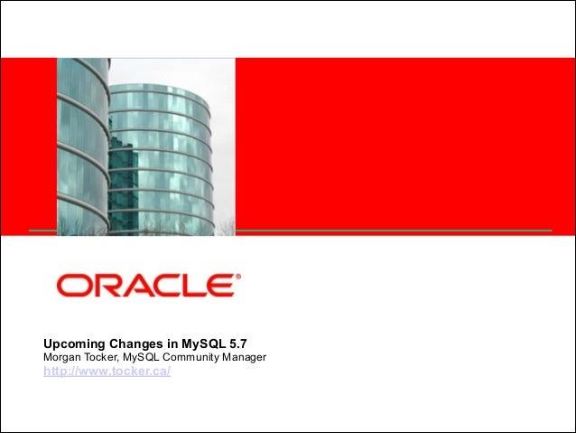 <Insert Picture Here>  Upcoming Changes in MySQL 5.7 Morgan Tocker, MySQL Community Manager http://www.tocker.ca/