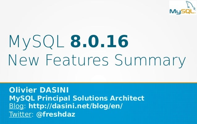 MySQL 8.0.16 New Features Summary Olivier DASINI MySQL Principal Solutions Architect Blog: http://dasini.net/blog/en/ Twit...