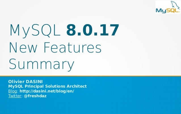 MySQL 8.0.17 New Features Summary Olivier DASINI MySQL Principal Solutions Architect Blog: http://dasini.net/blog/en/ Twit...