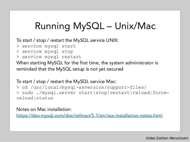 slides Gerben Menschaert Running MySQL – Unix/Mac To start / stop / restart the MySQL service UNIX: > service mysql start...