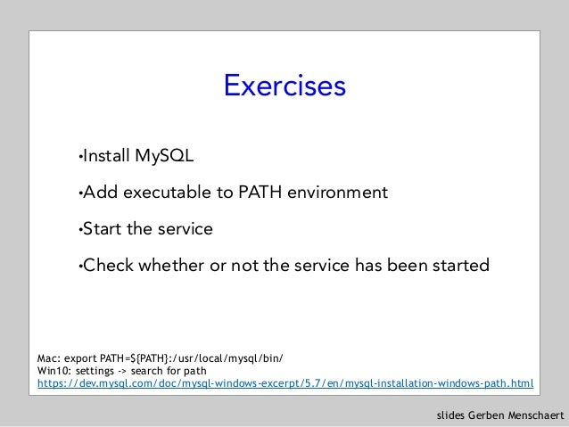 slides Gerben Menschaert Exercises !Install MySQL !Add executable to PATH environment !Start the service !Check whether or...