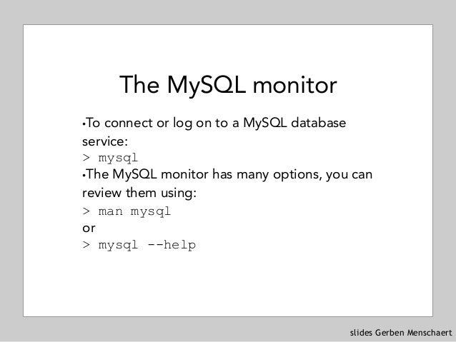 slides Gerben Menschaert The MySQL monitor !To connect or log on to a MySQL database service: > mysql !The MySQL monitor ...