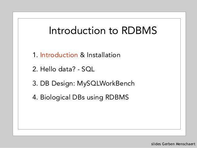 slides Gerben Menschaert 1. Introduction & Installation 2. Hello data? - SQL 3. DB Design: MySQLWorkBench 4. Biological DB...