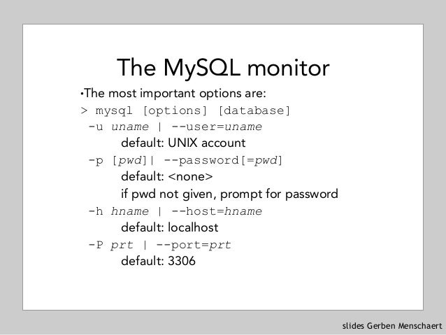 slides Gerben Menschaert The MySQL monitor !The most important options are: > mysql [options] [database] -u uname | --us...