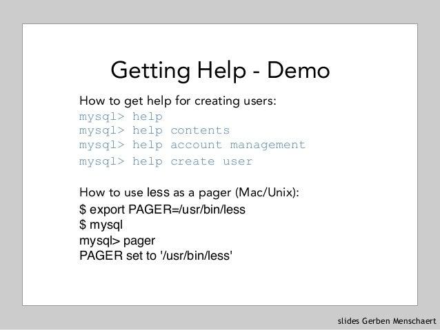 slides Gerben Menschaert Getting Help - Demo How to get help for creating users: mysql> help mysql> help contents mysql...