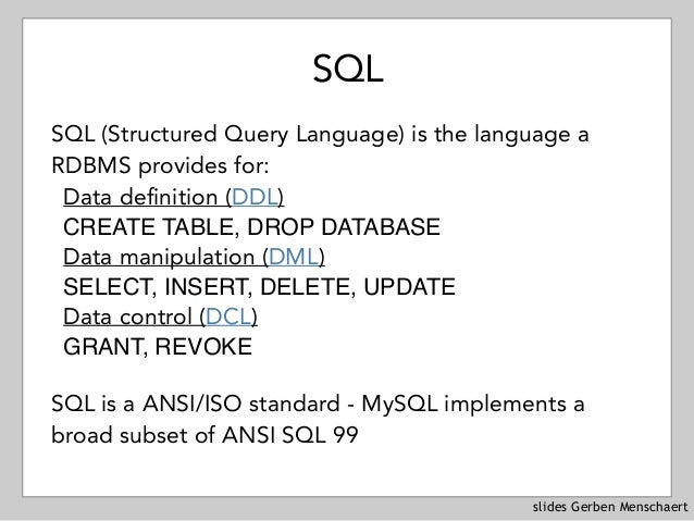 slides Gerben Menschaert SQL SQL (Structured Query Language) is the language a RDBMS provides for: Data definition (DDL) ...