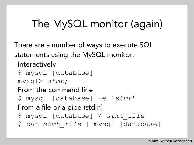 slides Gerben Menschaert The MySQL monitor (again) There are a number of ways to execute SQL statements using the MySQL mo...