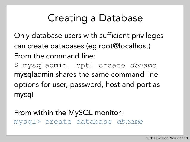 slides Gerben Menschaert Creating a Database Only database users with sufficient privileges can create databases (eg root@...