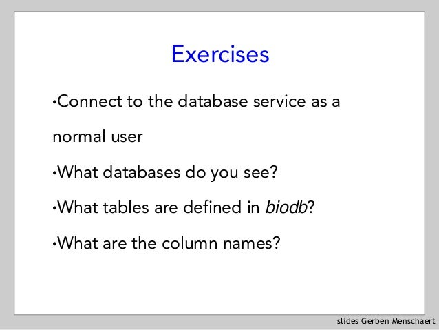 slides Gerben Menschaert Exercises !Connect to the database service as a normal user !What databases do you see? !What tab...
