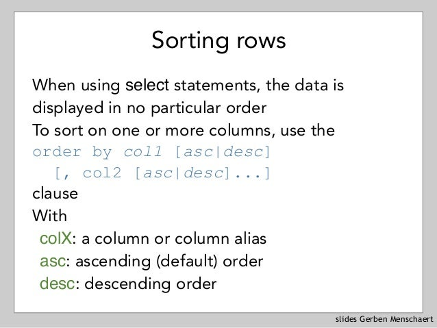 slides Gerben Menschaert Sorting rows When using select statements, the data is displayed in no particular order To sort o...