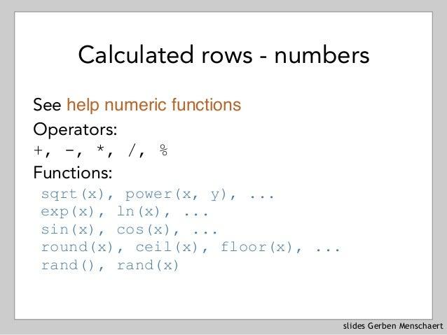 slides Gerben Menschaert Calculated rows - numbers See help numeric functions Operators: +, -, *, /, % Functions: sqrt(x)...