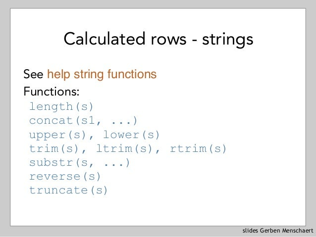 slides Gerben Menschaert Calculated rows - strings See help string functions Functions: length(s) concat(s1, ...) upper(s)...