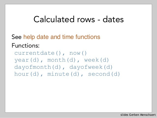 slides Gerben Menschaert Calculated rows - dates See help date and time functions Functions: currentdate(), now() year(d),...