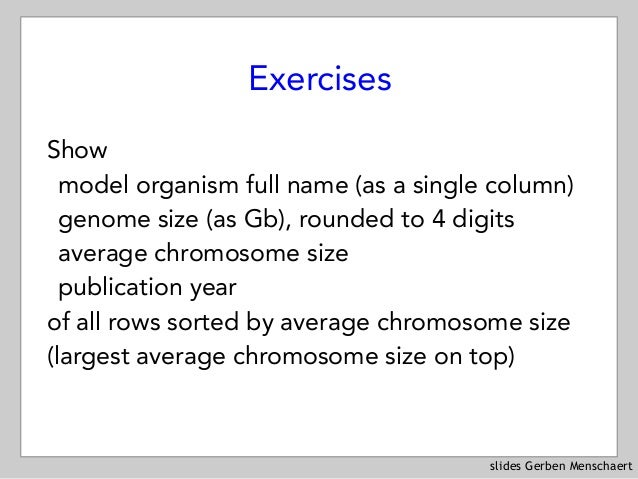 slides Gerben Menschaert Exercises Show model organism full name (as a single column) genome size (as Gb), rounded to 4 di...