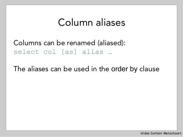 slides Gerben Menschaert Column aliases Columns can be renamed (aliased): select col [as] alias … The aliases can be used ...