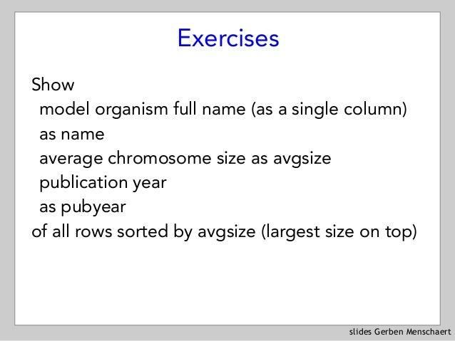 slides Gerben Menschaert Exercises Show model organism full name (as a single column) as name average chromosome size as ...