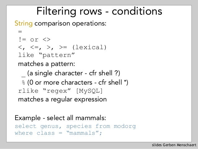 slides Gerben Menschaert Filtering rows - conditions String comparison operations: = != or <> <, <=, >, >= (lexical) like ...