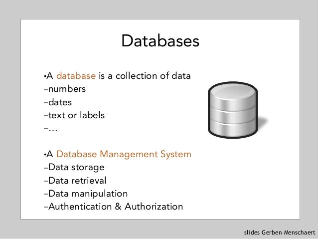 slides Gerben Menschaert Databases !A database is a collection of data –numbers –dates –text or labels –… !A Database Mana...