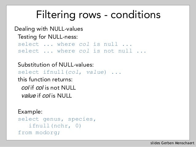 slides Gerben Menschaert Filtering rows - conditions Dealing with NULL-values Testing for NULL-ness: select ... where col...