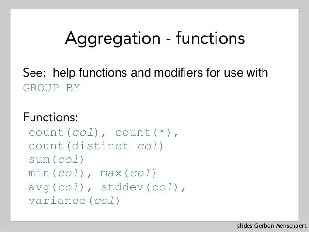 slides Gerben Menschaert Aggregation - functions See: help functions and modifiers for use with GROUP BY Functions: count(...