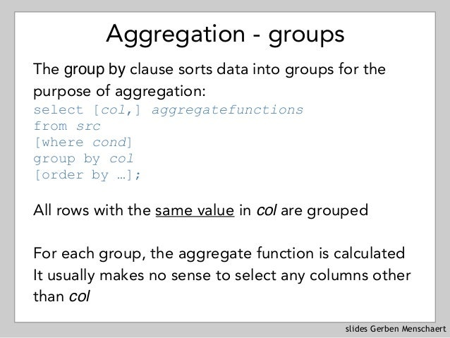 slides Gerben Menschaert Aggregation - groups The group by clause sorts data into groups for the purpose of aggregation: ...