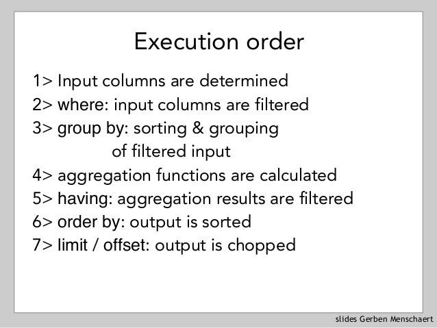 slides Gerben Menschaert Execution order 1> Input columns are determined 2> where: input columns are filtered 3> group by:...
