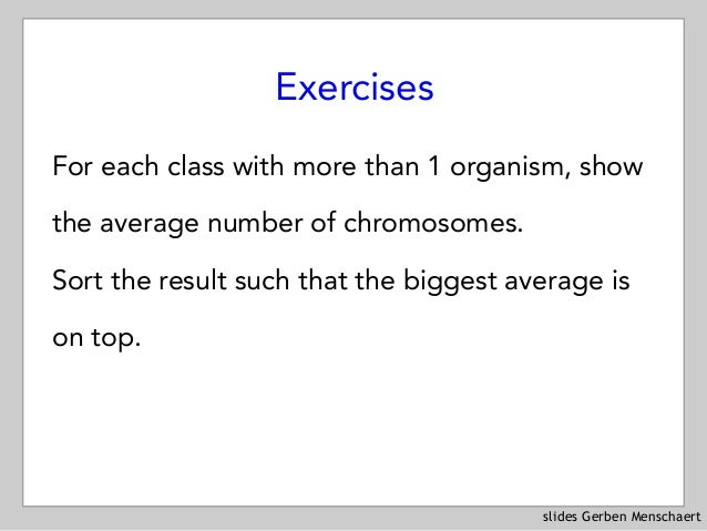 slides Gerben Menschaert Exercises For each class with more than 1 organism, show the average number of chromosomes.  Sor...