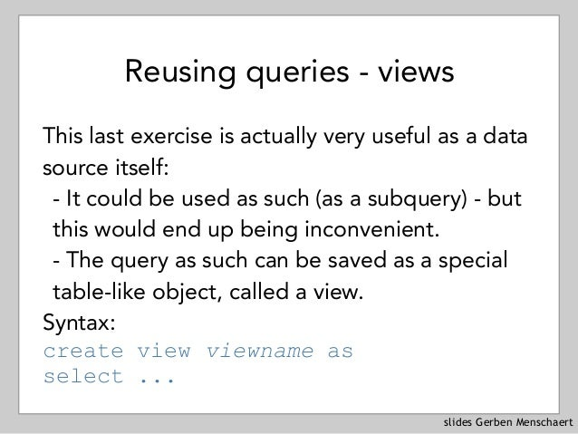 slides Gerben Menschaert Reusing queries - views This last exercise is actually very useful as a data source itself: - It ...