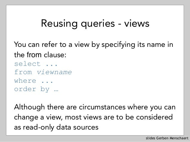 slides Gerben Menschaert Reusing queries - views You can refer to a view by specifying its name in the from clause: selec...