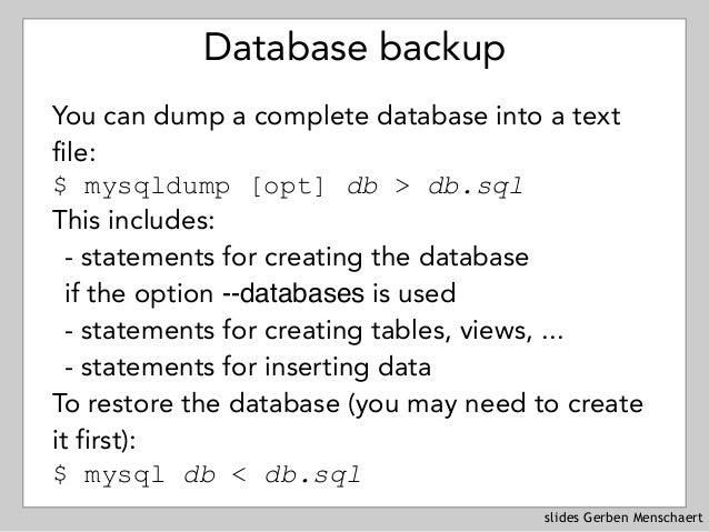 slides Gerben Menschaert Database backup You can dump a complete database into a text file: $ mysqldump [opt] db > db.sql...