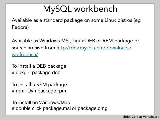 slides Gerben Menschaert MySQL workbench Available as a standard package on some Linux distros (eg Fedora) Available as Wi...