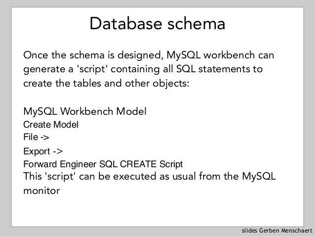 slides Gerben Menschaert Database schema Once the schema is designed, MySQL workbench can generate a 'script' containing a...