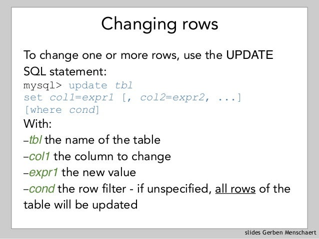 slides Gerben Menschaert Changing rows To change one or more rows, use the UPDATE SQL statement: mysql> update tbl set co...