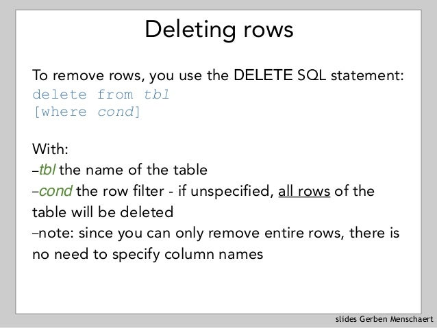slides Gerben Menschaert Deleting rows To remove rows, you use the DELETE SQL statement: delete from tbl [where cond] Wi...