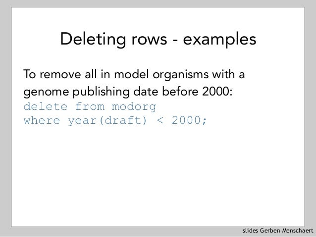 slides Gerben Menschaert Deleting rows - examples To remove all in model organisms with a genome publishing date before 20...