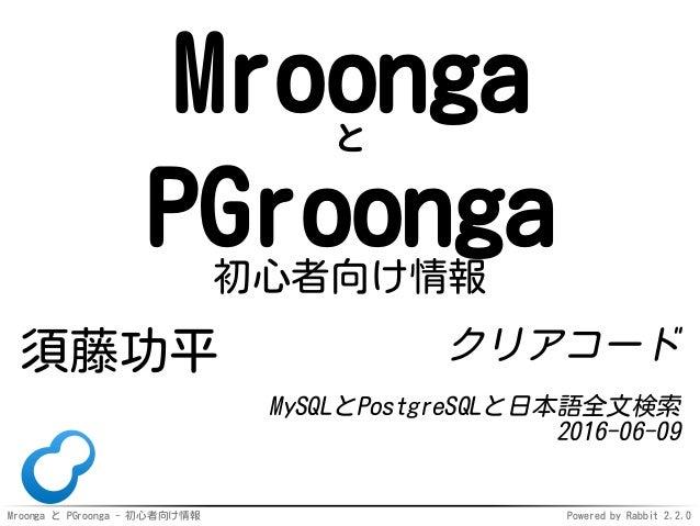 Mroonga と PGroonga - 初心者向け情報 Powered by Rabbit 2.2.0 Mroongaと PGroonga初心者向け情報 須藤功平 クリアコード MySQLとPostgreSQLと日本語全文検索 2016-06...